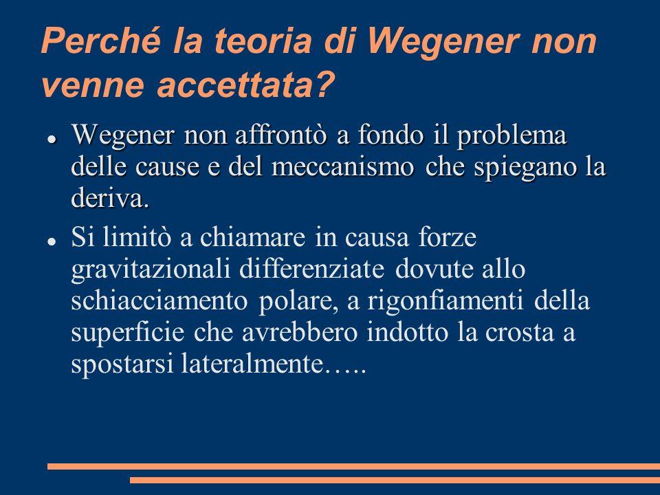 Perché la teoria di Wegener non venne accettata? Wegener non affrontò a fondo il problema delle cause e del meccanismo che spiegano la deriva. Wegener