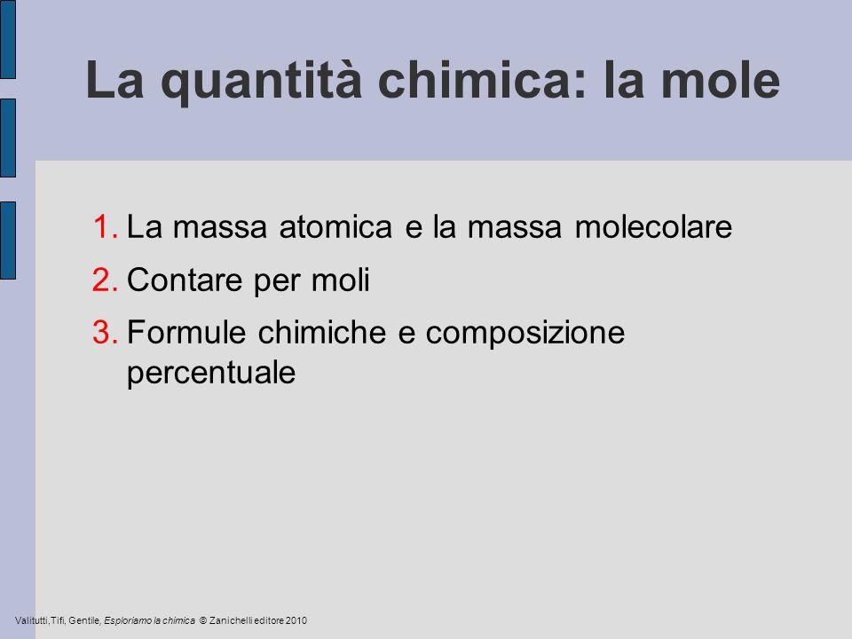 La quantità chimica: la mole 1.La massa atomica e la massa molecolare 2.Contare per moli 3.Formule chimiche e composizione percentuale Valitutti,Tifi,