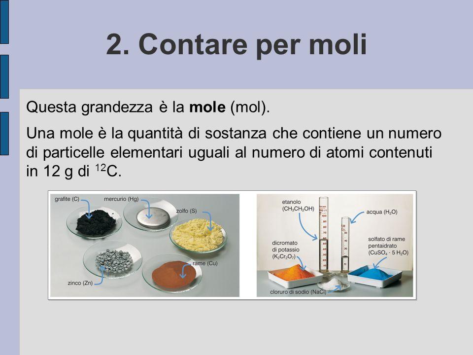 2. Contare per moli Questa grandezza è la mole (mol). Una mole è la quantità di sostanza che contiene un numero di particelle elementari uguali al num