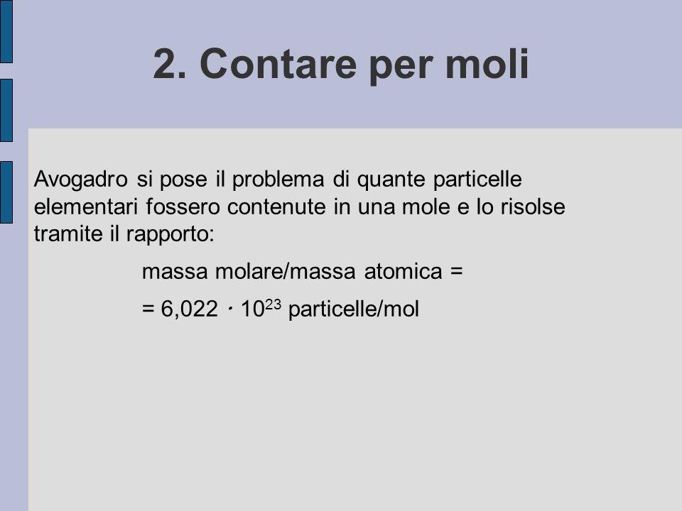 2. Contare per moli Avogadro si pose il problema di quante particelle elementari fossero contenute in una mole e lo risolse tramite il rapporto: massa