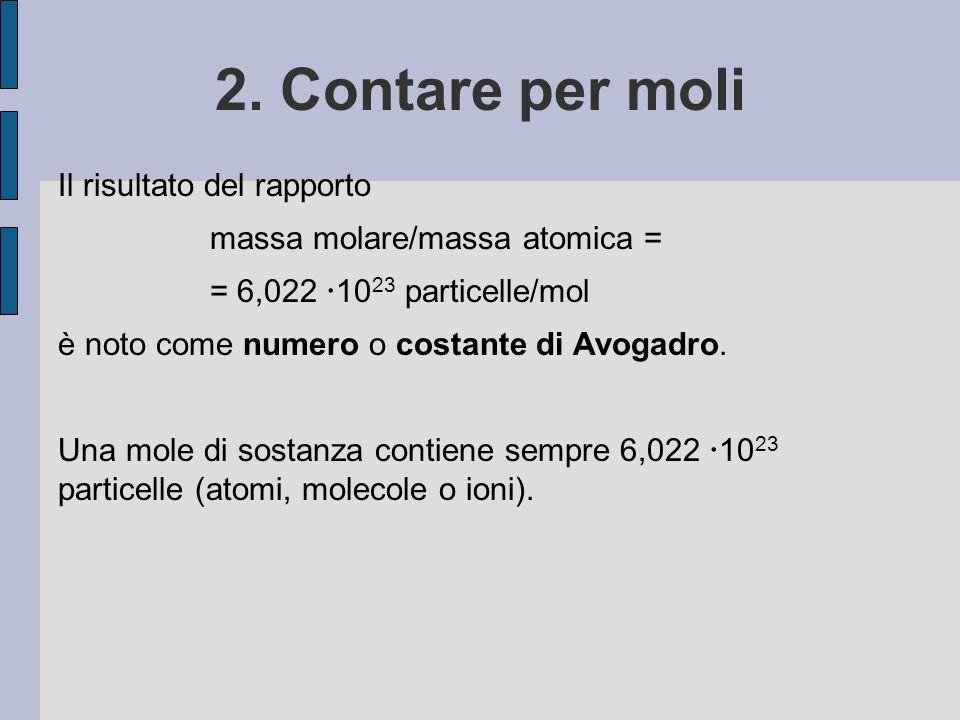 2. Contare per moli Il risultato del rapporto massa molare/massa atomica = = 6,022 10 23 particelle/mol è noto come numero o costante di Avogadro. Una