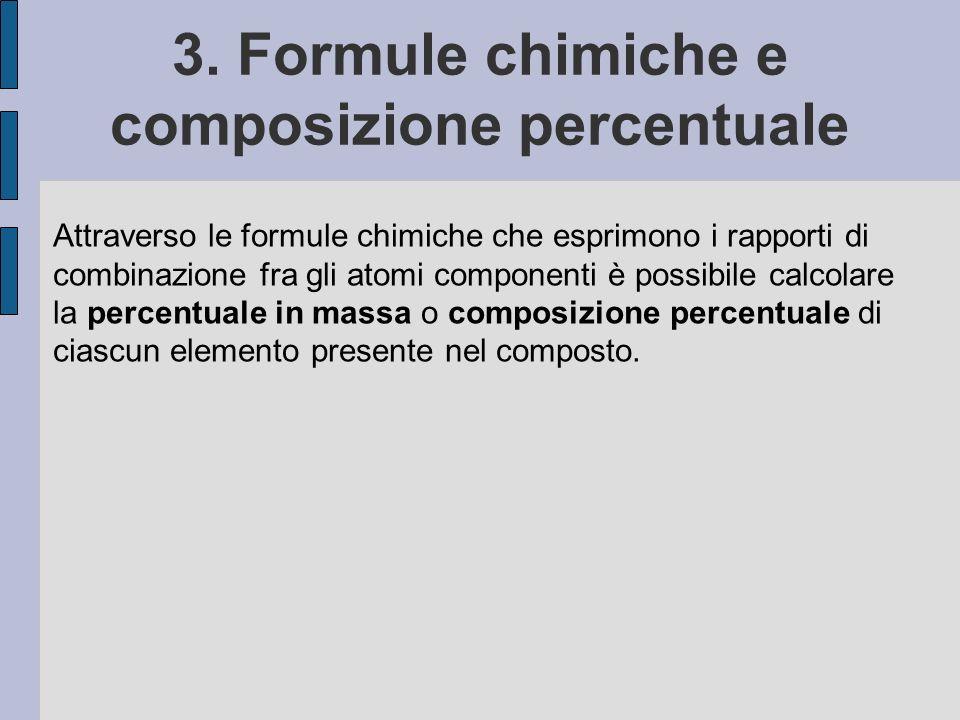 3. Formule chimiche e composizione percentuale Attraverso le formule chimiche che esprimono i rapporti di combinazione fra gli atomi componenti è poss