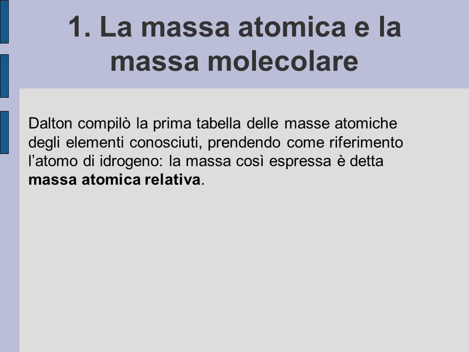 1. La massa atomica e la massa molecolare Dalton compilò la prima tabella delle masse atomiche degli elementi conosciuti, prendendo come riferimento l