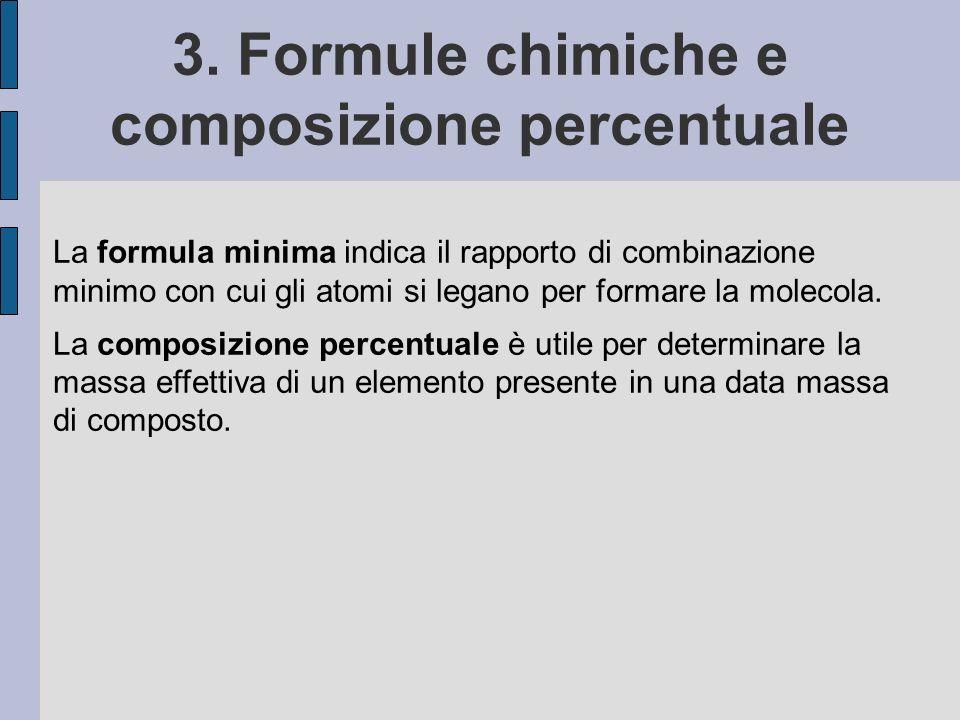3. Formule chimiche e composizione percentuale La formula minima indica il rapporto di combinazione minimo con cui gli atomi si legano per formare la