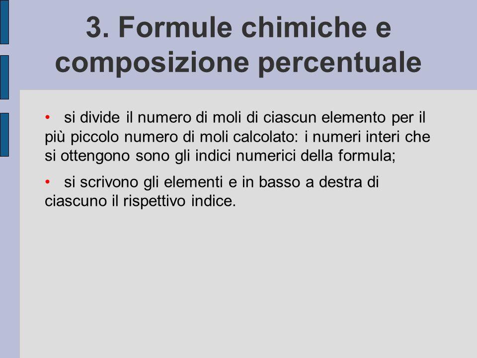 3. Formule chimiche e composizione percentuale si divide il numero di moli di ciascun elemento per il più piccolo numero di moli calcolato: i numeri i