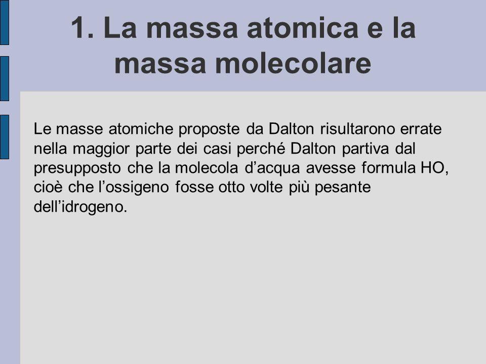 1. La massa atomica e la massa molecolare Le masse atomiche proposte da Dalton risultarono errate nella maggior parte dei casi perché Dalton partiva d