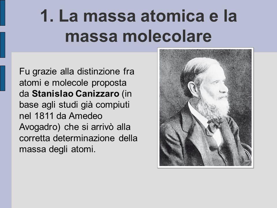 1. La massa atomica e la massa molecolare Fu grazie alla distinzione fra atomi e molecole proposta da Stanislao Canizzaro (in base agli studi già comp