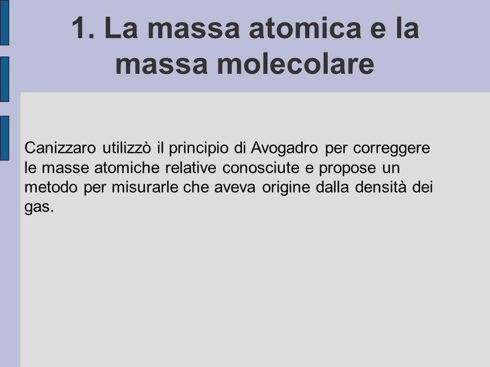 1. La massa atomica e la massa molecolare Canizzaro utilizzò il principio di Avogadro per correggere le masse atomiche relative conosciute e propose u