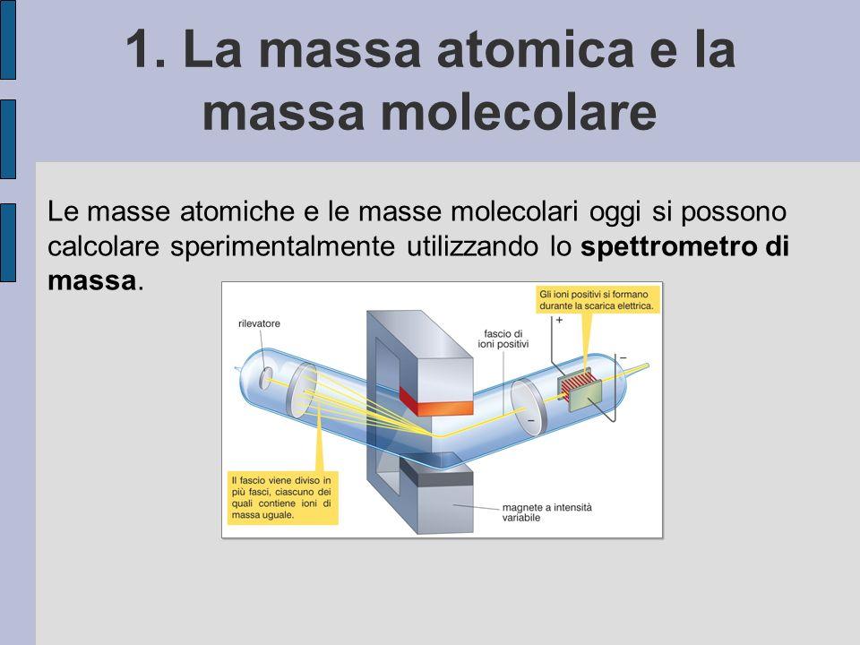 1. La massa atomica e la massa molecolare Le masse atomiche e le masse molecolari oggi si possono calcolare sperimentalmente utilizzando lo spettromet