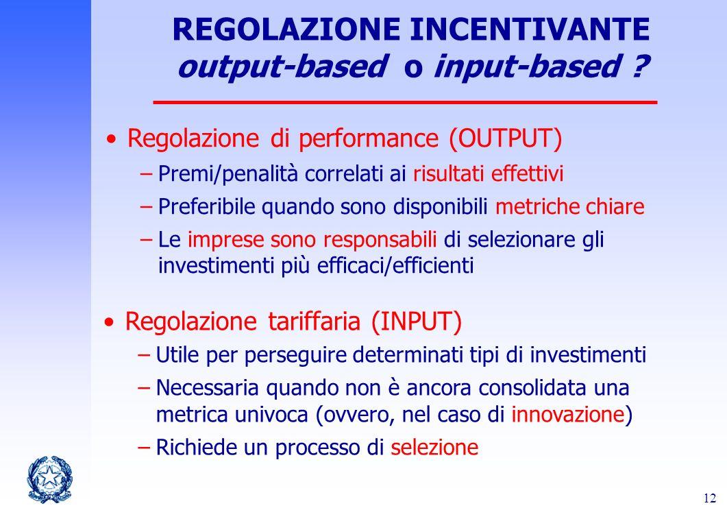 12 REGOLAZIONE INCENTIVANTE output-based o input-based ? Regolazione di performance (OUTPUT) –Premi/penalità correlati ai risultati effettivi –Preferi