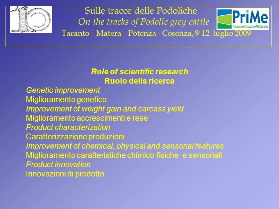 Role of scientific research Ruolo della ricerca Genetic improvement Miglioramento genetico Improvement of weight gain and carcass yield Miglioramento accrescimenti e rese Product characterization Caratterizzazione produzioni Improvement of chemical, physical and sensorial features Miglioramento caratteristiche chimico-fisiche e sensoriali Product innovation Innovazioni di prodotto Sulle tracce delle Podoliche On the tracks of Podolic grey cattle Taranto – Matera – Potenza - Cosenza, 9-12 luglio 2009
