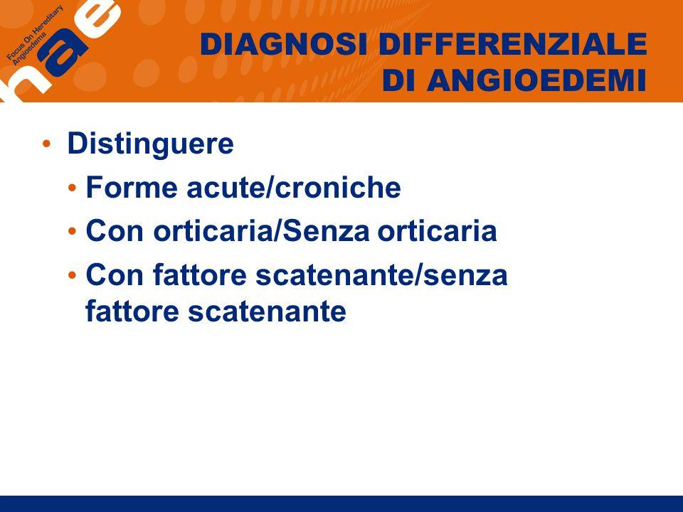 DIAGNOSI DIFFERENZIALE DI ANGIOEDEMI Distinguere Forme acute/croniche Con orticaria/Senza orticaria Con fattore scatenante/senza fattore scatenante
