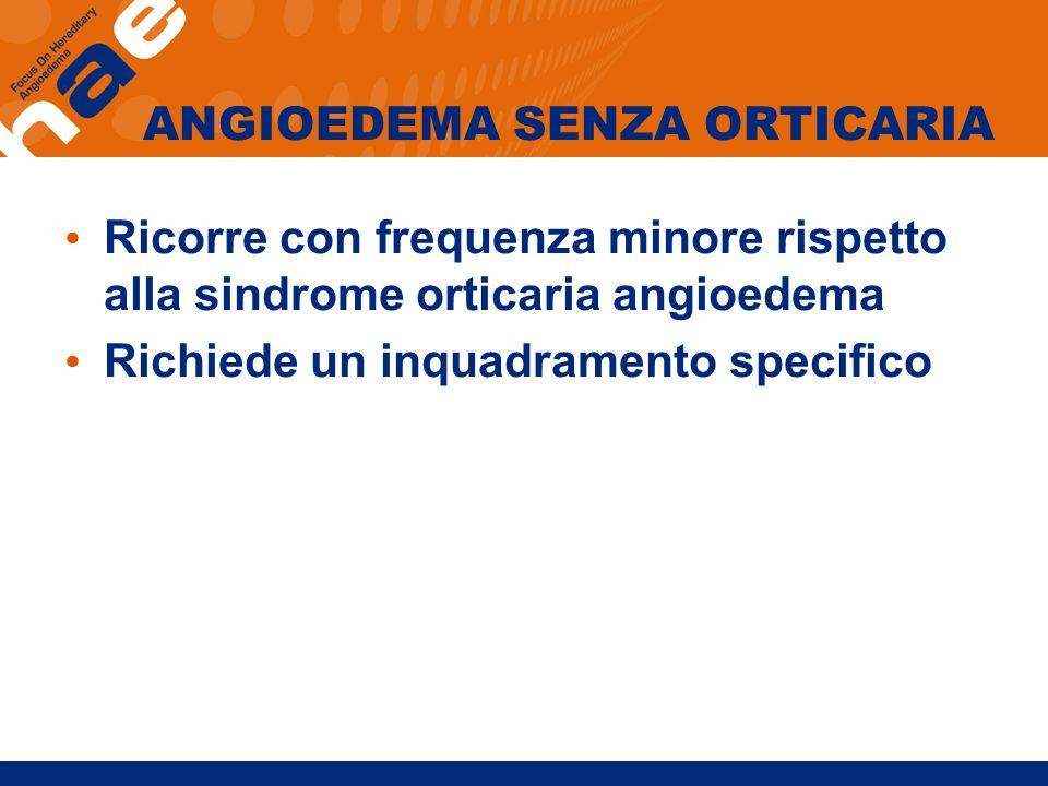 ANGIOEDEMA SENZA ORTICARIA Ricorre con frequenza minore rispetto alla sindrome orticaria angioedema Richiede un inquadramento specifico
