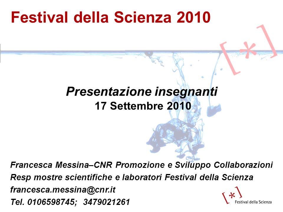 Festival della Scienza 2010 Presentazione insegnanti 17 Settembre 2010 Francesca Messina–CNR Promozione e Sviluppo Collaborazioni Resp mostre scientif