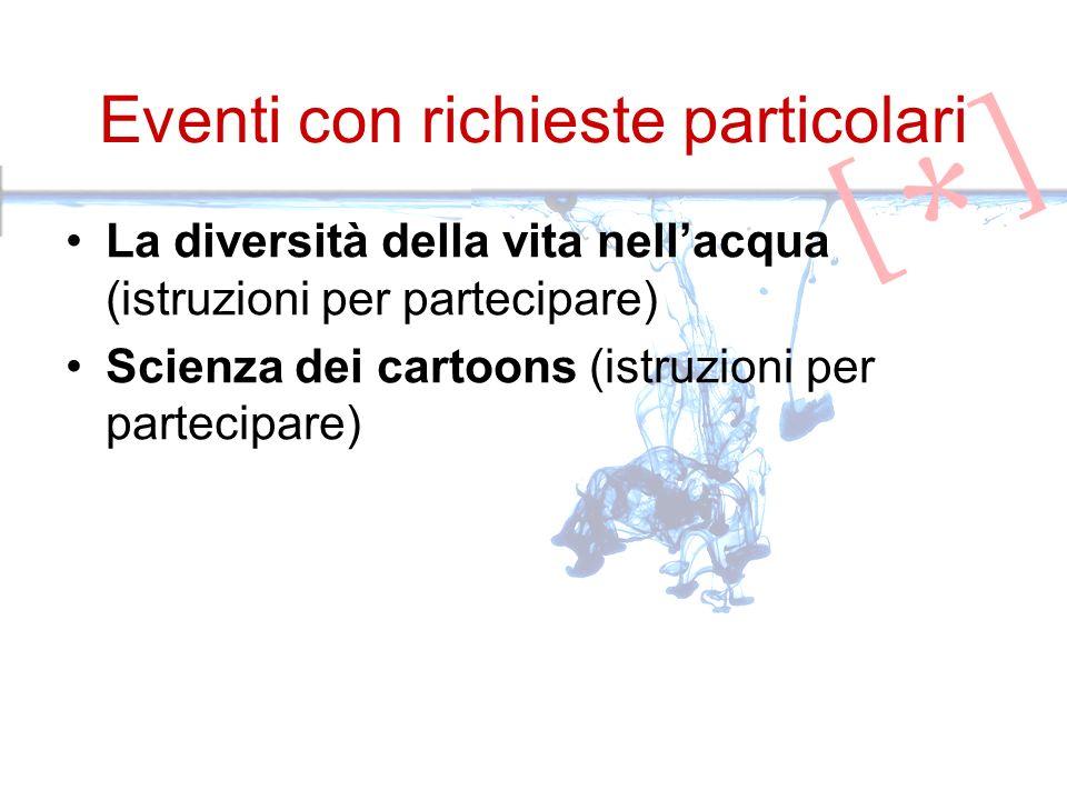 Eventi con richieste particolari La diversità della vita nellacqua (istruzioni per partecipare) Scienza dei cartoons (istruzioni per partecipare)