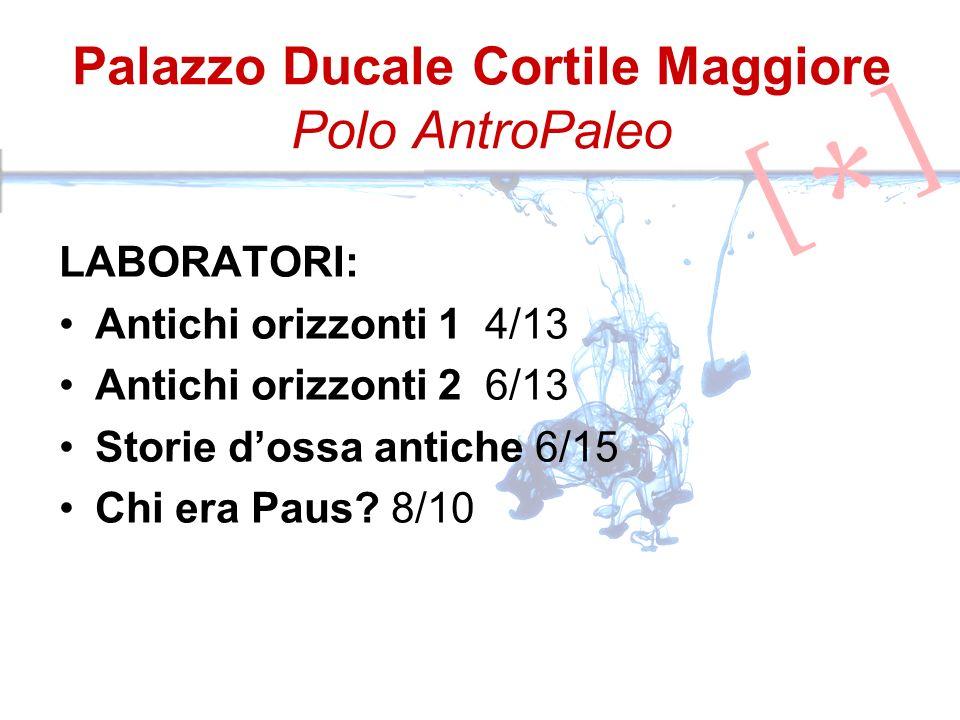 Palazzo Ducale Cortile Maggiore Polo AntroPaleo LABORATORI: Antichi orizzonti 1 4/13 Antichi orizzonti 2 6/13 Storie dossa antiche 6/15 Chi era Paus.