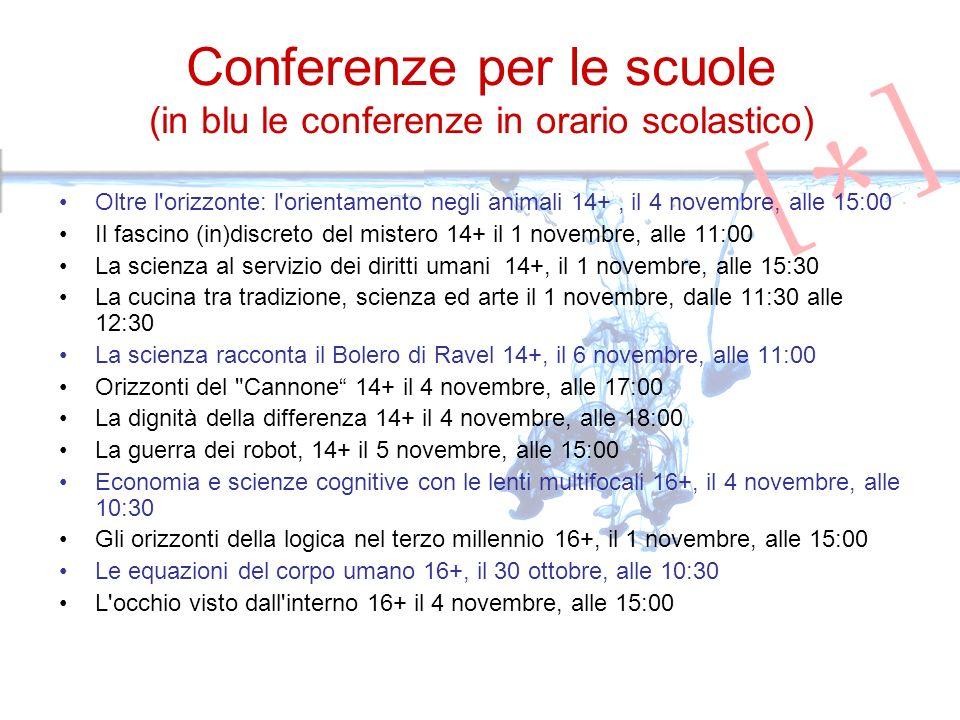 Conferenze per le scuole (in blu le conferenze in orario scolastico) Oltre l orizzonte: l orientamento negli animali 14+, il 4 novembre, alle 15:00 Il fascino (in)discreto del mistero 14+ il 1 novembre, alle 11:00 La scienza al servizio dei diritti umani 14+, il 1 novembre, alle 15:30 La cucina tra tradizione, scienza ed arte il 1 novembre, dalle 11:30 alle 12:30 La scienza racconta il Bolero di Ravel 14+, il 6 novembre, alle 11:00 Orizzonti del Cannone 14+ il 4 novembre, alle 17:00 La dignità della differenza 14+ il 4 novembre, alle 18:00 La guerra dei robot, 14+ il 5 novembre, alle 15:00 Economia e scienze cognitive con le lenti multifocali 16+, il 4 novembre, alle 10:30 Gli orizzonti della logica nel terzo millennio 16+, il 1 novembre, alle 15:00 Le equazioni del corpo umano 16+, il 30 ottobre, alle 10:30 L occhio visto dall interno 16+ il 4 novembre, alle 15:00