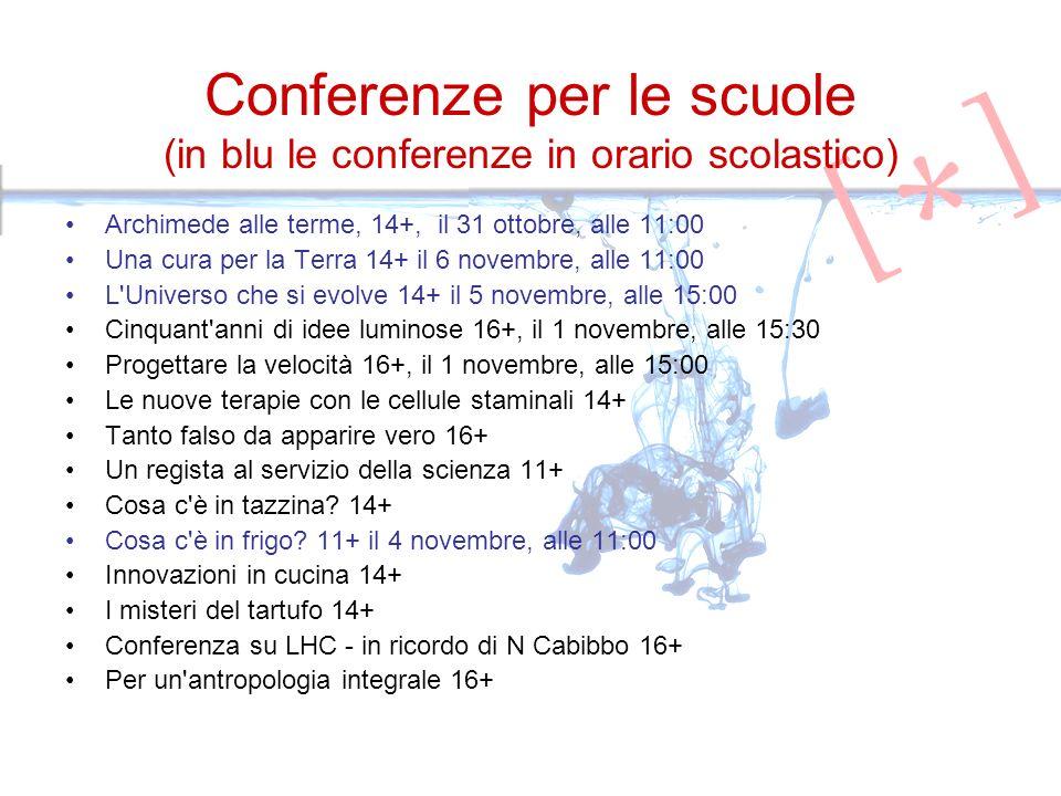 Conferenze per le scuole (in blu le conferenze in orario scolastico) Archimede alle terme, 14+, il 31 ottobre, alle 11:00 Una cura per la Terra 14+ il 6 novembre, alle 11:00 L Universo che si evolve 14+ il 5 novembre, alle 15:00 Cinquant anni di idee luminose 16+, il 1 novembre, alle 15:30 Progettare la velocità 16+, il 1 novembre, alle 15:00 Le nuove terapie con le cellule staminali 14+ Tanto falso da apparire vero 16+ Un regista al servizio della scienza 11+ Cosa c è in tazzina.