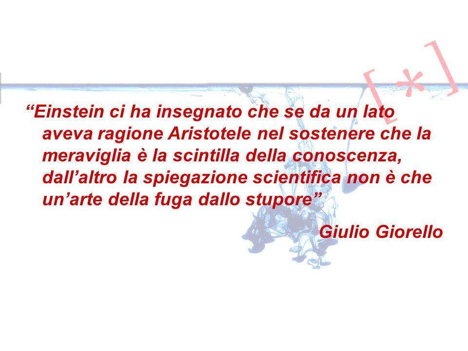 Einstein ci ha insegnato che se da un lato aveva ragione Aristotele nel sostenere che la meraviglia è la scintilla della conoscenza, dallaltro la spiegazione scientifica non è che unarte della fuga dallo stupore Giulio Giorello