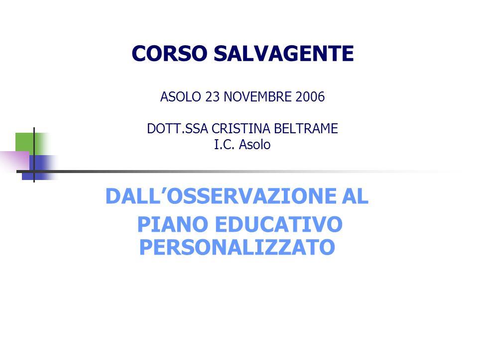 CORSO SALVAGENTE ASOLO 23 NOVEMBRE 2006 DOTT.SSA CRISTINA BELTRAME I.C. Asolo DALLOSSERVAZIONE AL PIANO EDUCATIVO PERSONALIZZATO
