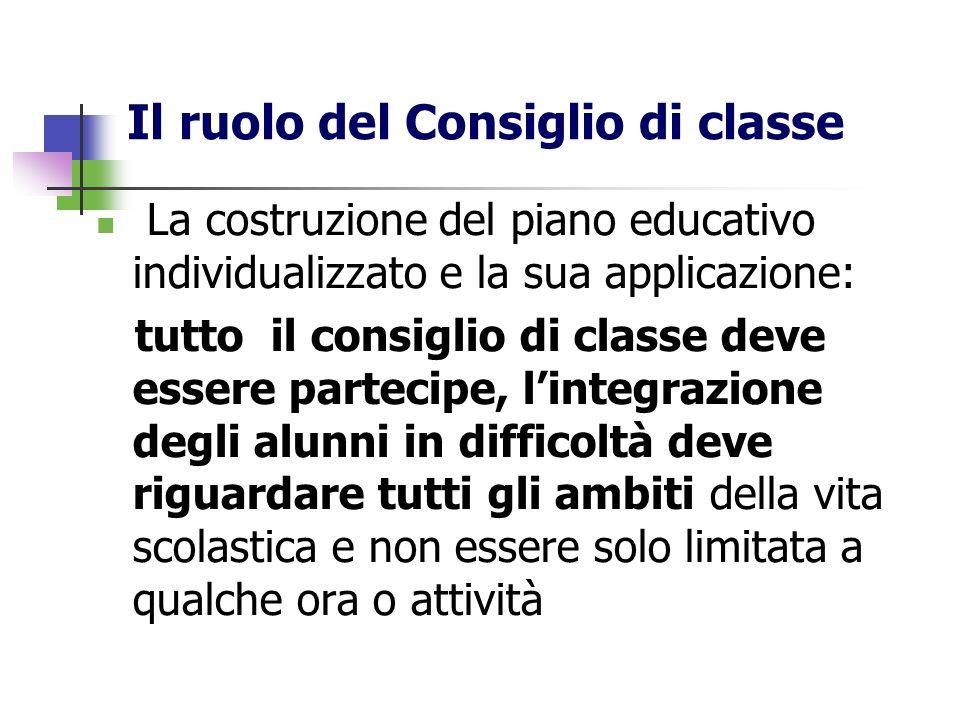 Il ruolo del Consiglio di classe La costruzione del piano educativo individualizzato e la sua applicazione: tutto il consiglio di classe deve essere p