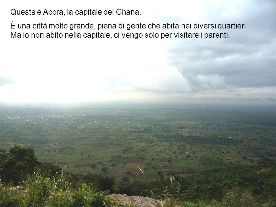 Questa è Accra, la capitale del Ghana. È una città molto grande, piena di gente che abita nei diversi quartieri. Ma io non abito nella capitale, ci ve