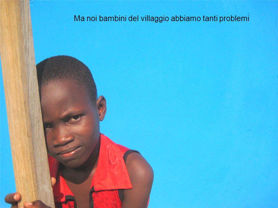 Ma noi bambini del villaggio abbiamo tanti problemi
