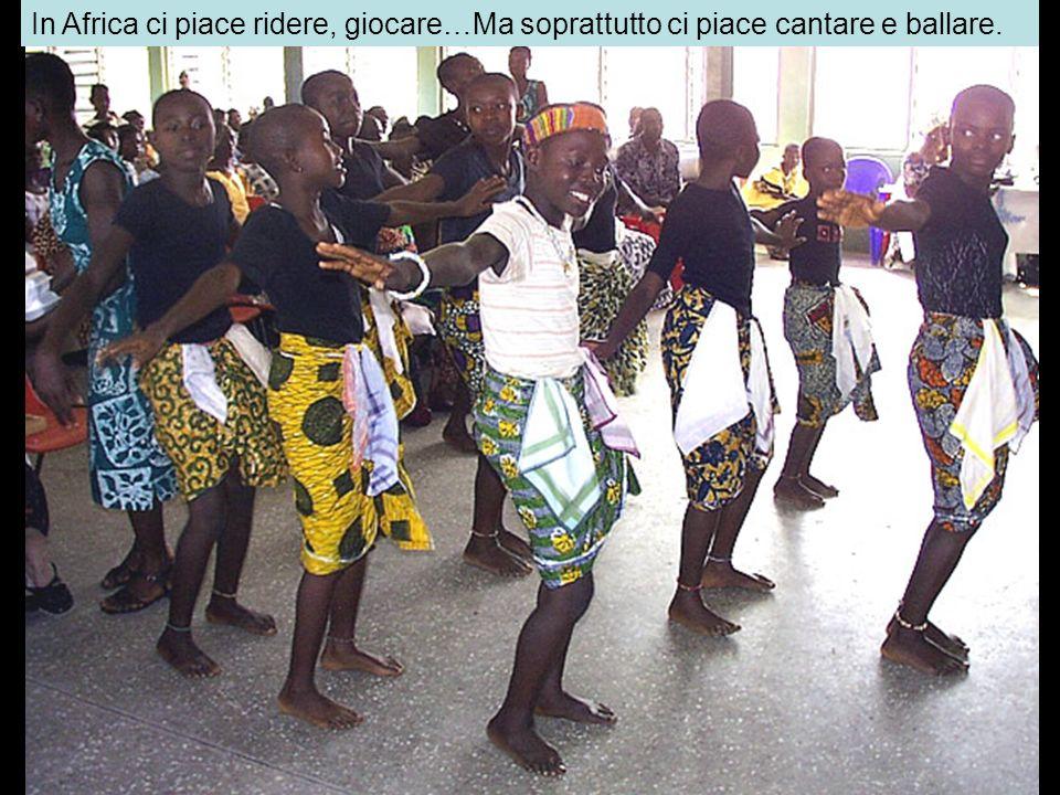 In Africa ci piace ridere, giocare…Ma soprattutto ci piace cantare e ballare.