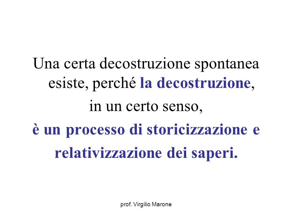prof. Virgilio Marone Una certa decostruzione spontanea esiste, perché la decostruzione, in un certo senso, è un processo di storicizzazione e relativ