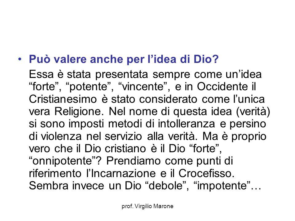 prof. Virgilio Marone Può valere anche per lidea di Dio? Essa è stata presentata sempre come unidea forte, potente, vincente, e in Occidente il Cristi