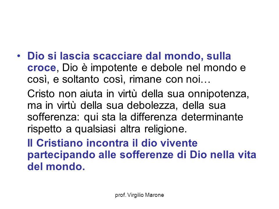prof. Virgilio Marone Dio si lascia scacciare dal mondo, sulla croce, Dio è impotente e debole nel mondo e così, e soltanto così, rimane con noi… Cris