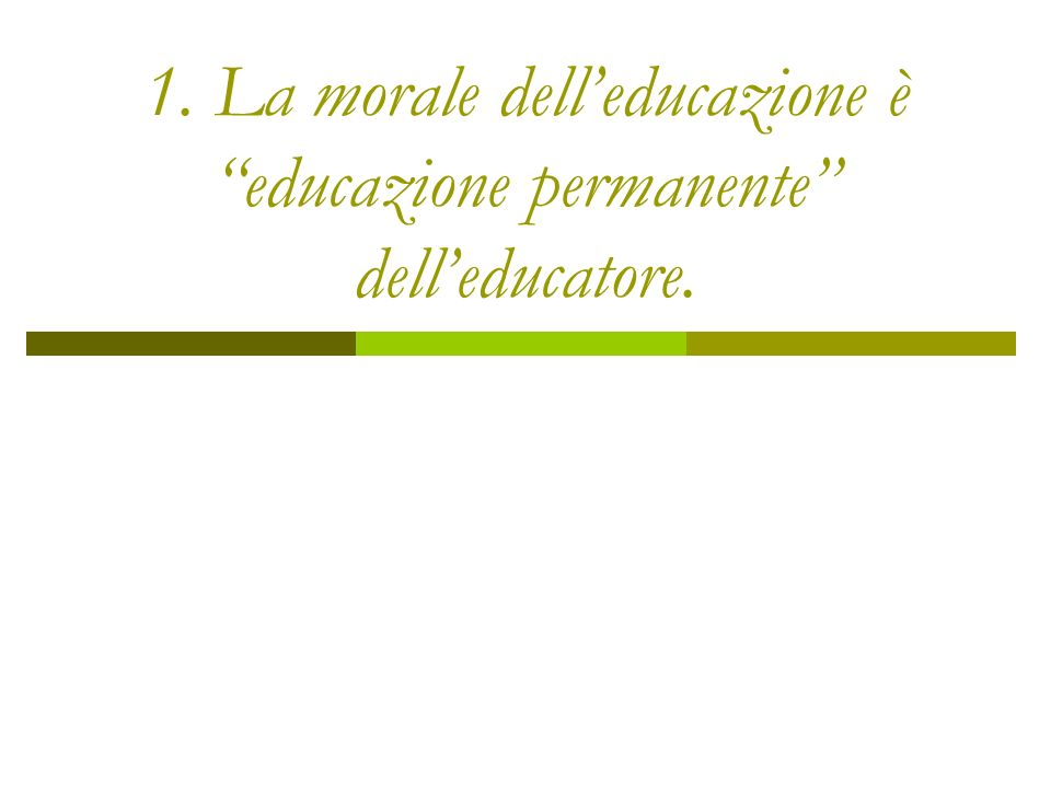 1. La morale delleducazione è educazione permanente delleducatore.