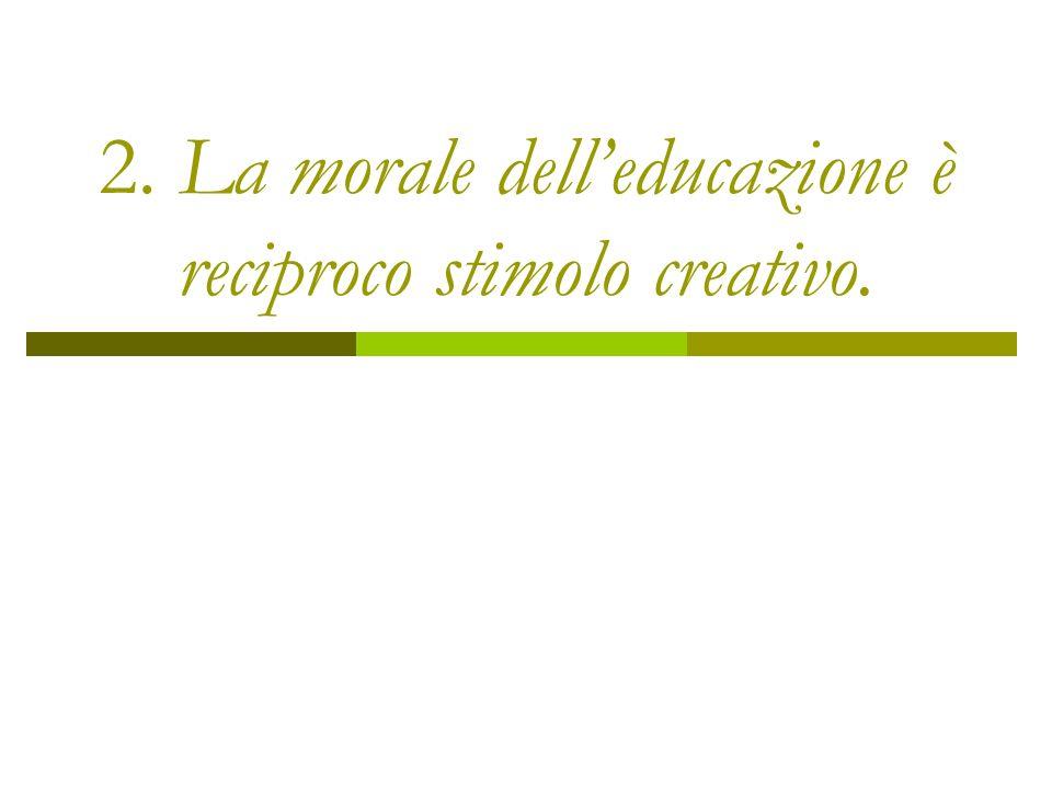 2. La morale delleducazione è reciproco stimolo creativo.