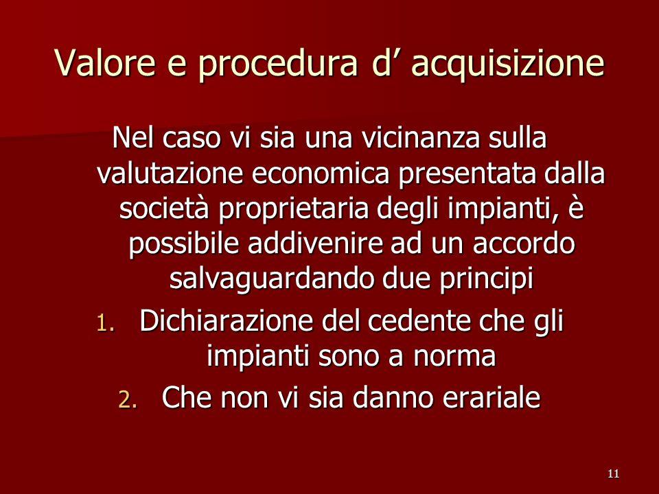 11 Valore e procedura d acquisizione Nel caso vi sia una vicinanza sulla valutazione economica presentata dalla società proprietaria degli impianti, è possibile addivenire ad un accordo salvaguardando due principi 1.