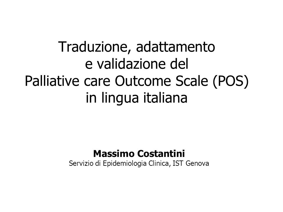 Traduzione, adattamento e validazione del Palliative care Outcome Scale (POS) in lingua italiana Massimo Costantini Servizio di Epidemiologia Clinica,