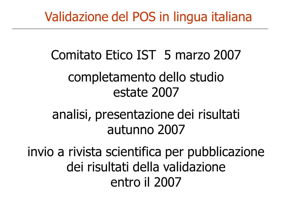 Validazione del POS in lingua italiana Comitato Etico IST 5 marzo 2007 completamento dello studio estate 2007 analisi, presentazione dei risultati aut