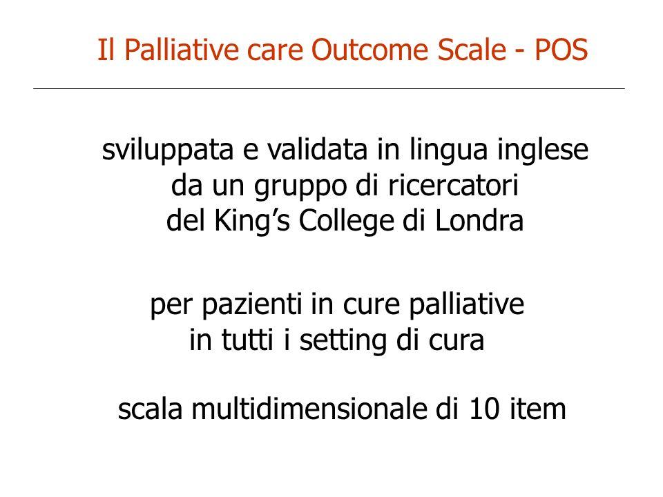 Il Palliative care Outcome Scale - POS validato in lingua inglese, tedesca, spagnola può essere autocompilato dal paziente compilato dall équipe parzialmente rivisto nel corso degli anni (disponibile la versione 2)