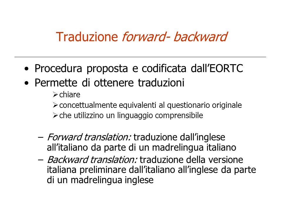 Traduzione forward- backward Procedura proposta e codificata dallEORTC Permette di ottenere traduzioni chiare concettualmente equivalenti al questiona