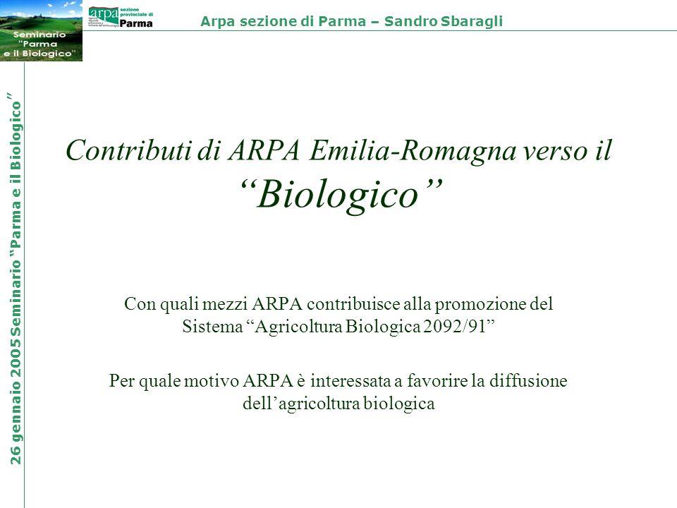 Contributi di ARPA Emilia-Romagna verso il Biologico Con quali mezzi ARPA contribuisce alla promozione del Sistema Agricoltura Biologica 2092/91 Per quale motivo ARPA è interessata a favorire la diffusione dellagricoltura biologica Arpa sezione di Parma – Sandro Sbaragli 26 gennaio 2005 Seminario Parma e il Biologico