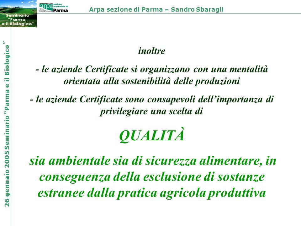 inoltre - le aziende Certificate si organizzano con una mentalità orientata alla sostenibilità delle produzioni - le aziende Certificate sono consapevoli dellimportanza di privilegiare una scelta di QUALITÀ sia ambientale sia di sicurezza alimentare, in conseguenza della esclusione di sostanze estranee dalla pratica agricola produttiva Arpa sezione di Parma – Sandro Sbaragli 26 gennaio 2005 Seminario Parma e il Biologico
