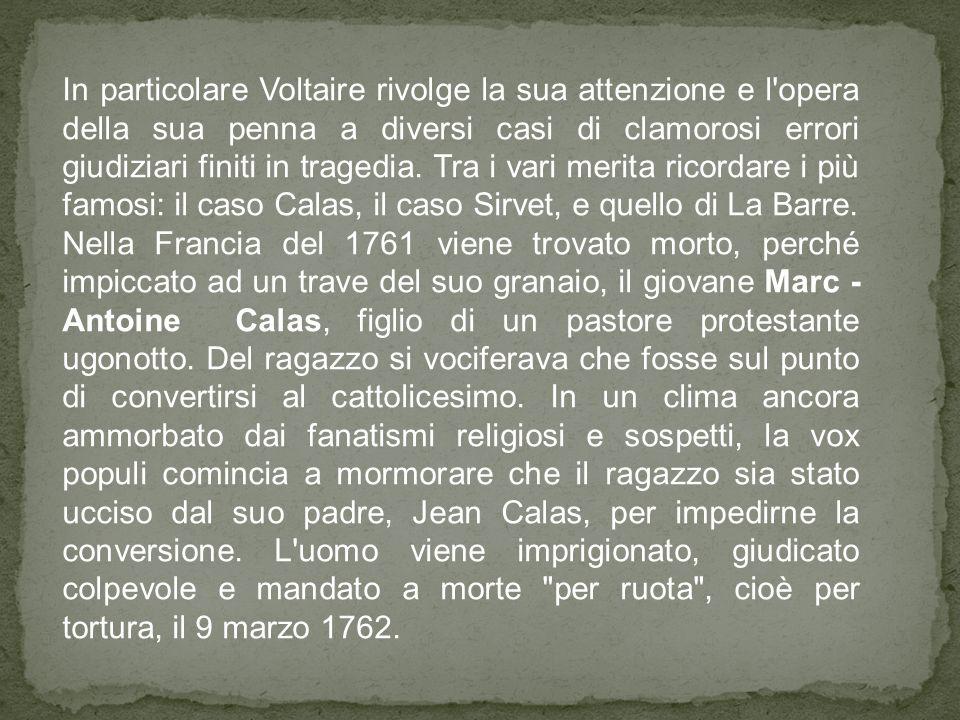 In particolare Voltaire rivolge la sua attenzione e l'opera della sua penna a diversi casi di clamorosi errori giudiziari finiti in tragedia. Tra i va