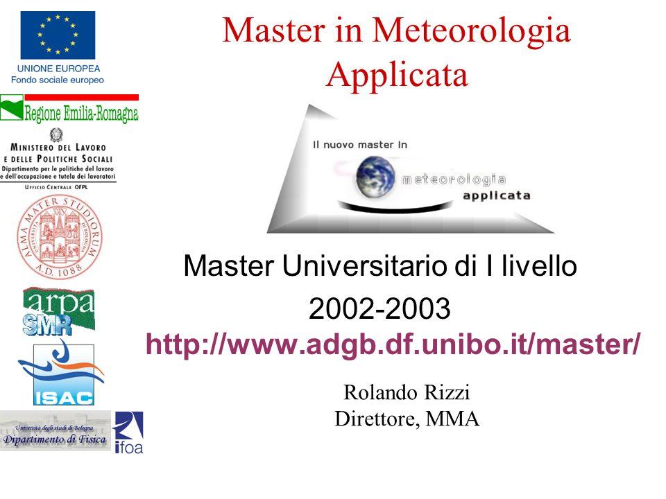 Master in Meteorologia Applicata Master Universitario di I livello 2002-2003 http://www.adgb.df.unibo.it/master/ Rolando Rizzi Direttore, MMA