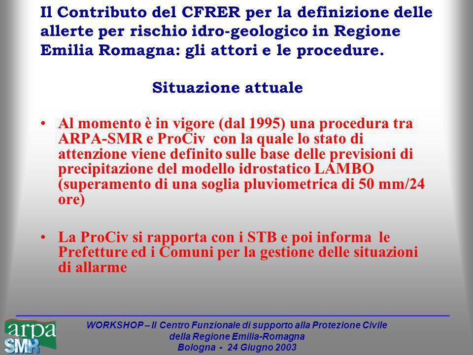 WORKSHOP – Il Centro Funzionale di supporto alla Protezione Civile della Regione Emilia-Romagna Bologna - 24 Giugno 2003 Al momento è in vigore (dal 1995) una procedura tra ARPA-SMR e ProCiv con la quale lo stato di attenzione viene definito sulle base delle previsioni di precipitazione del modello idrostatico LAMBO (superamento di una soglia pluviometrica di 50 mm/24 ore) La ProCiv si rapporta con i STB e poi informa le Prefetture ed i Comuni per la gestione delle situazioni di allarme Il Contributo del CFRER per la definizione delle allerte per rischio idro-geologico in Regione Emilia Romagna: gli attori e le procedure.