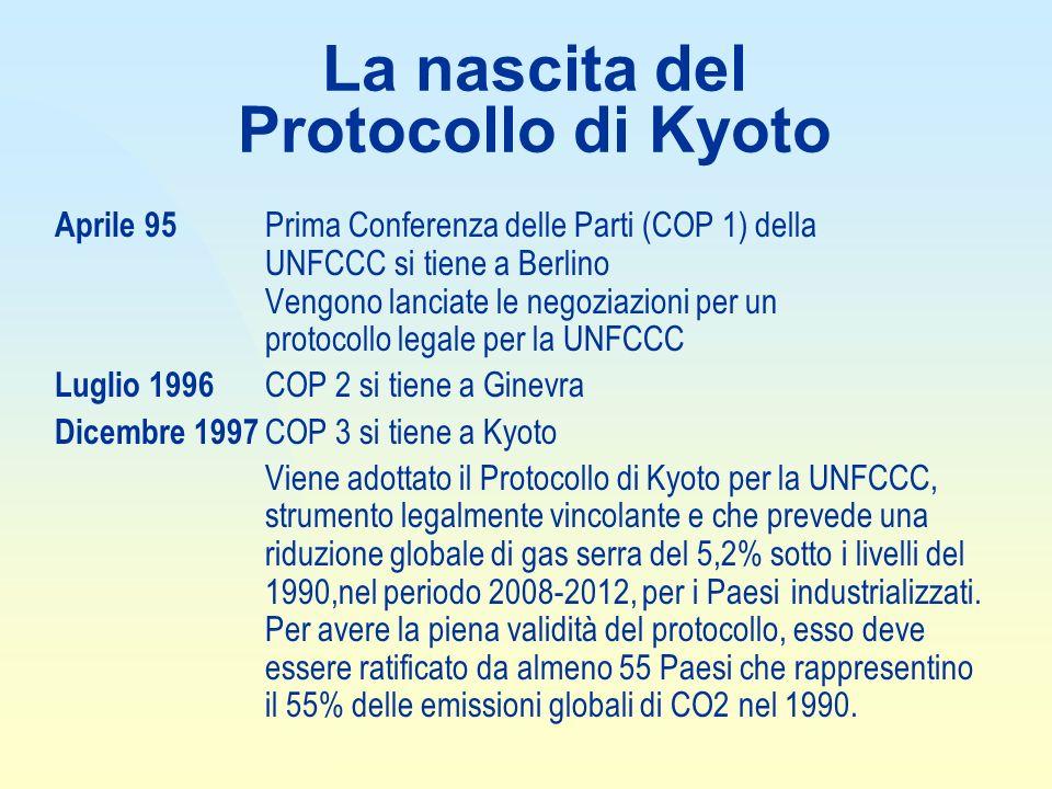 La nascita del Protocollo di Kyoto Aprile 95 Prima Conferenza delle Parti (COP 1) della UNFCCC si tiene a Berlino Vengono lanciate le negoziazioni per un protocollo legale per la UNFCCC Luglio 1996 COP 2 si tiene a Ginevra Dicembre 1997 COP 3 si tiene a Kyoto Viene adottato il Protocollo di Kyoto per la UNFCCC, strumento legalmente vincolante e che prevede una riduzione globale di gas serra del 5,2% sotto i livelli del 1990,nel periodo 2008-2012, per i Paesiindustrializzati.
