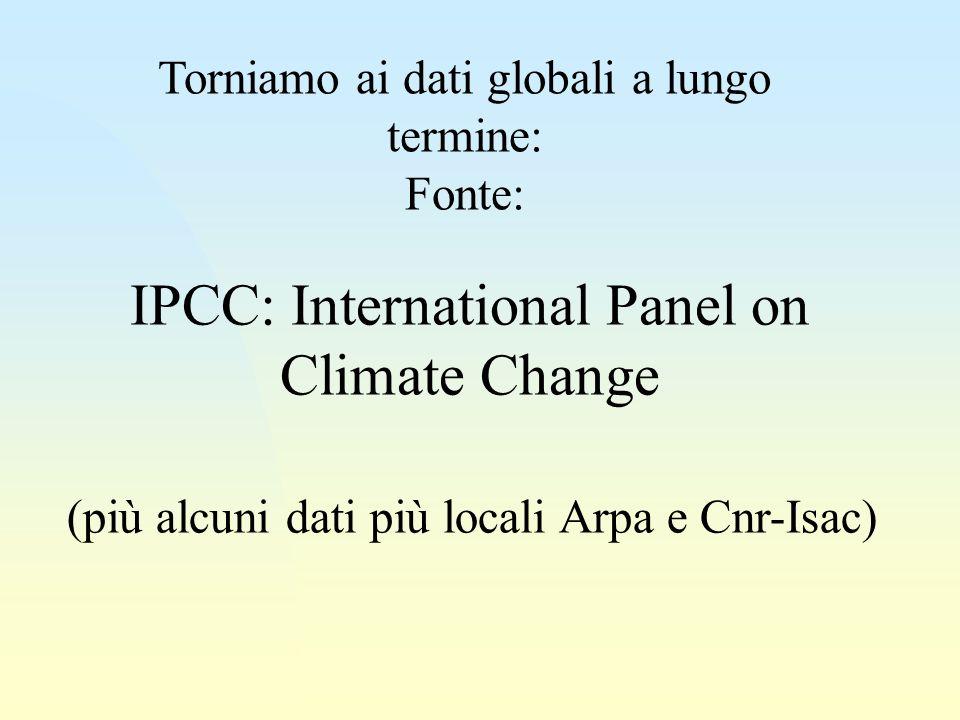 IPCC: International Panel on Climate Change (più alcuni dati più locali Arpa e Cnr-Isac) Torniamo ai dati globali a lungo termine: Fonte: