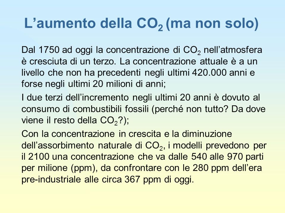 Laumento della CO 2 (ma non solo) Dal 1750 ad oggi la concentrazione di CO 2 nellatmosfera è cresciuta di un terzo.