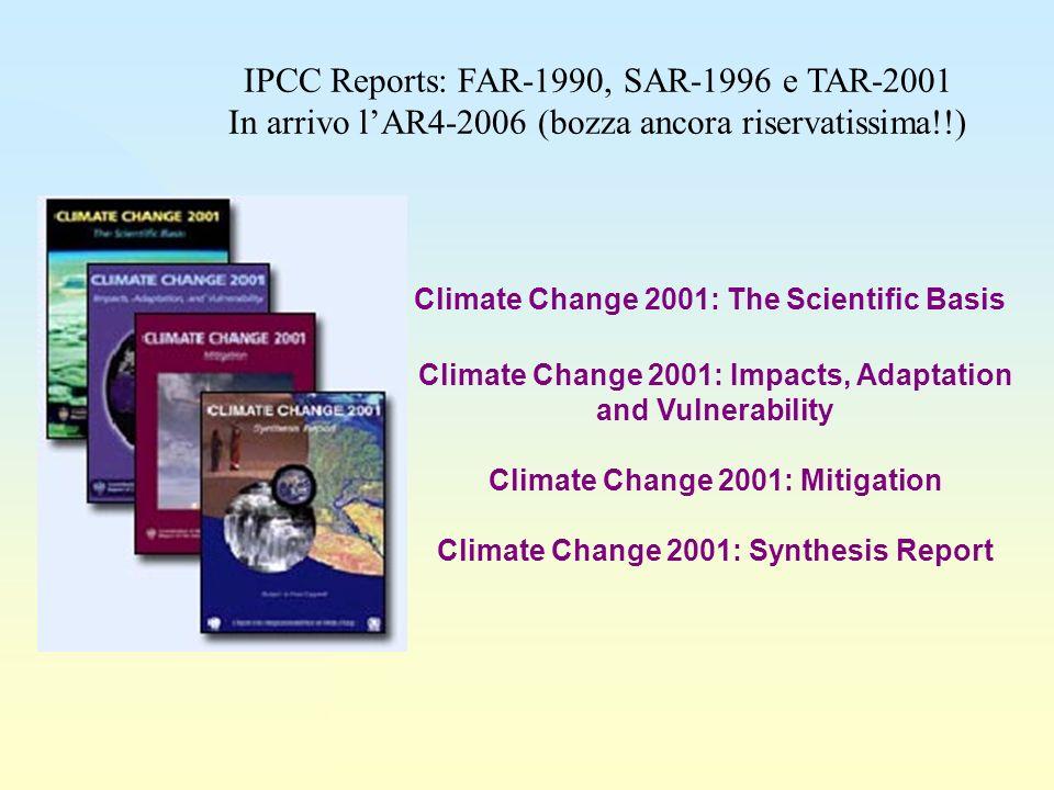 Climate Change 2001: The Scientific Basis Climate Change 2001: Impacts, Adaptation and Vulnerability Climate Change 2001: Mitigation Climate Change 2001: Synthesis Report IPCC Reports: FAR-1990, SAR-1996 e TAR-2001 In arrivo lAR4-2006 (bozza ancora riservatissima!!)