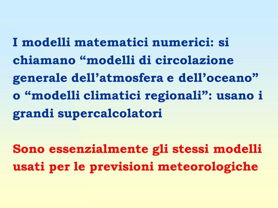 I modelli matematici numerici: si chiamano modelli di circolazione generale dellatmosfera e delloceano o modelli climatici regionali: usano i grandi supercalcolatori Sono essenzialmente gli stessi modelli usati per le previsioni meteorologiche