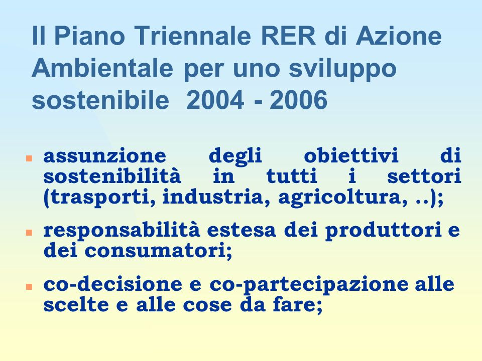 n assunzione degli obiettivi di sostenibilità in tutti i settori (trasporti, industria, agricoltura,..); n responsabilità estesa dei produttori e dei consumatori; n co-decisione e co-partecipazione alle scelte e alle cose da fare; Il Piano Triennale RER di Azione Ambientale per uno sviluppo sostenibile 2004 - 2006
