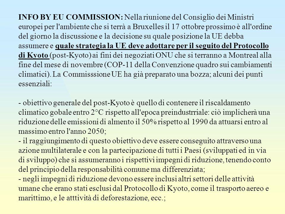 INFO BY EU COMMISSION: Nella riunione del Consiglio dei Ministri europei per l ambiente che si terrà a Bruxelles il 17 ottobre prossimo è all ordine del giorno la discussione e la decisione su quale posizione la UE debba assumere e quale strategia la UE deve adottare per il seguito del Protocollo di Kyoto (post-Kyoto) ai fini dei negoziati ONU che si terranno a Montreal alla fine del mese di novembre (COP-11 della Convenzione quadro sui cambiamenti climatici).